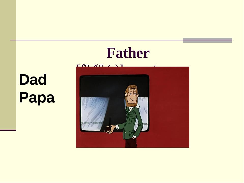 Father [fɑðə(r)] папа/отец Dad Papa