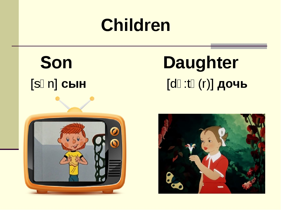 Son [sʌn] сын Daughter [dɔ:tə(r)] дочь Children