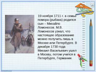 19 ноября 1711 г. в семье помора (рыбака) родился сын – Михайло Ломоносов. М.