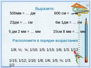 Выразите: 500мм = … дм 600 см = … м 23дм = … см 6м 1дм = … см 5 дм 2 мм = … м
