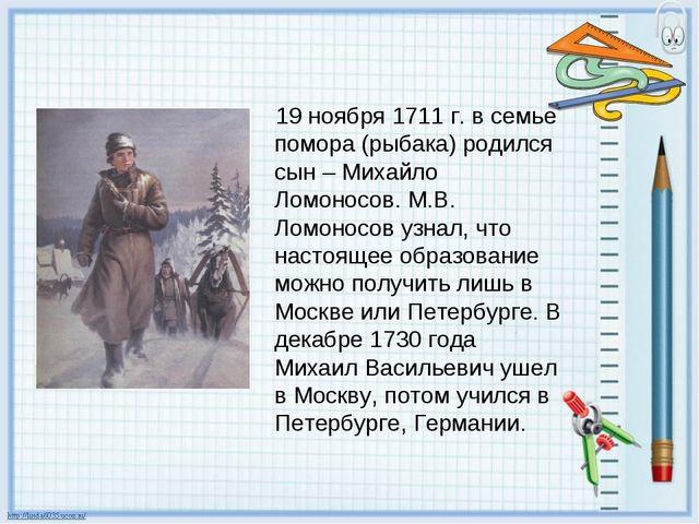 19 ноября 1711 г. в семье помора (рыбака) родился сын – Михайло Ломоносов. М....