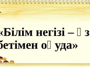 «Білім негізі – өз бетімен оқуда»