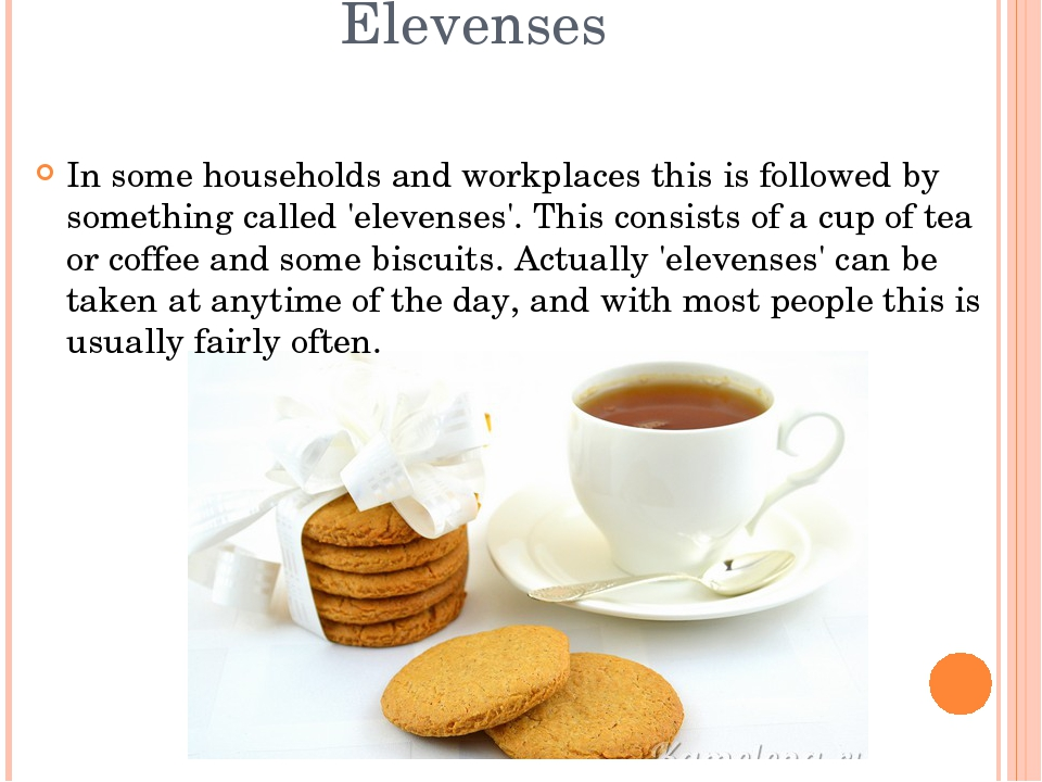 Elevenses In some households and workplaces this is followed by something cal...
