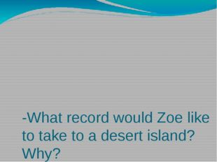 -What record would Zoe like to take to a desert island? Why? - What book wou