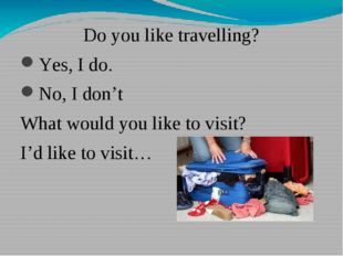 Do you like travelling? Yes, I do. No, I don't What would you like to visit?