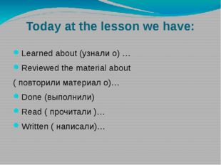 Today at the lesson we have: Learned about (узнали о) … Reviewed the material