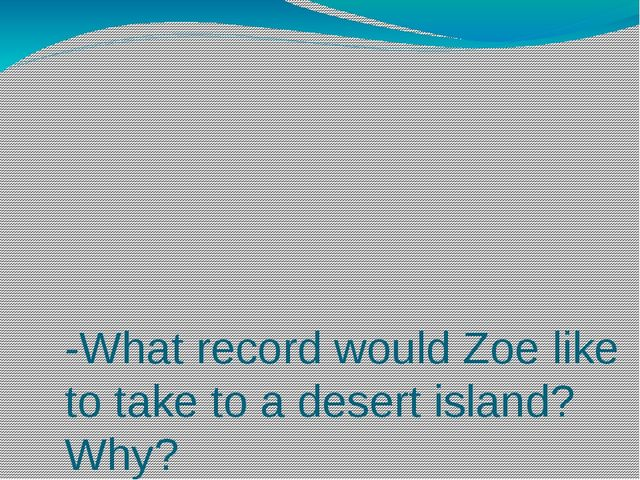 -What record would Zoe like to take to a desert island? Why? - What book wou...