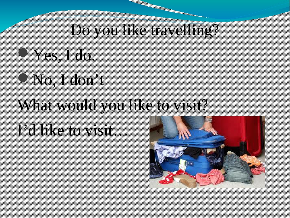 Do you like travelling? Yes, I do. No, I don't What would you like to visit?...