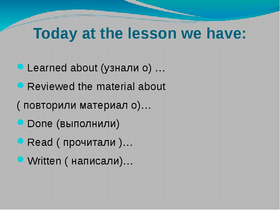 Today at the lesson we have: Learned about (узнали о) … Reviewed the material...