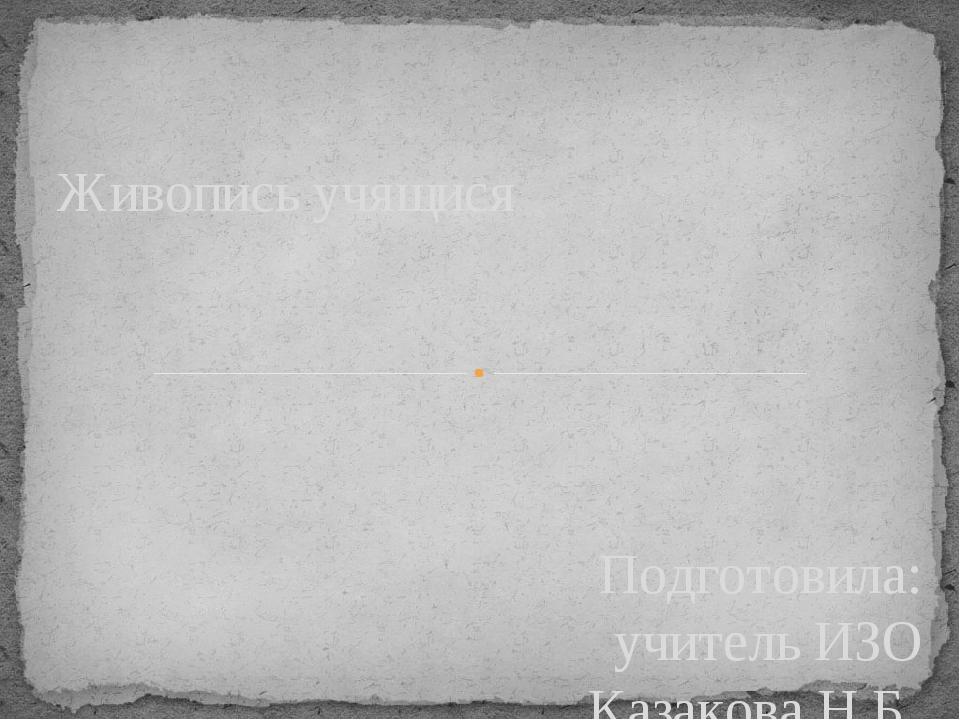 Подготовила: учитель ИЗО Казакова Н.Б. Живопись учящися