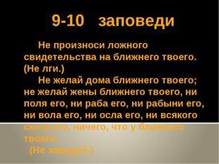 9-10 заповеди Не произноси ложного свидетельства на ближнего твоего. (Не лги.