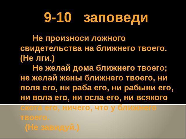 9-10 заповеди Не произноси ложного свидетельства на ближнего твоего. (Не лги....