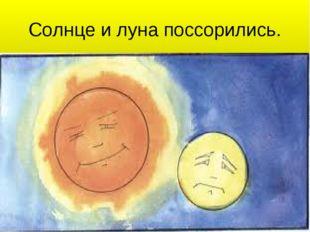 Солнце и луна поссорились.