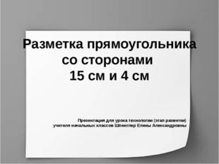 Разметка прямоугольника со сторонами 15 см и 4 см Презентация для урока техно