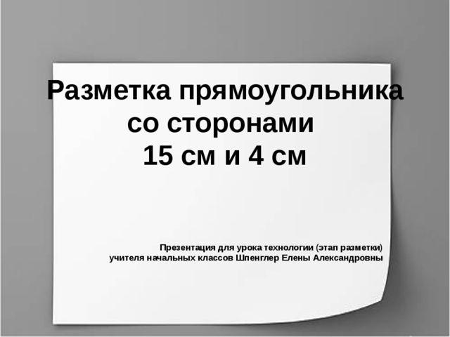 Разметка прямоугольника со сторонами 15 см и 4 см Презентация для урока техно...