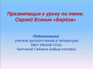 Презентация к уроку по теме: Сергей Есенин «Берёза» Подготовила: учитель русс
