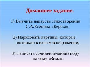 Домашнее задание. 1) Выучить наизусть стихотворение С.А.Есенина «Берёза». 2)