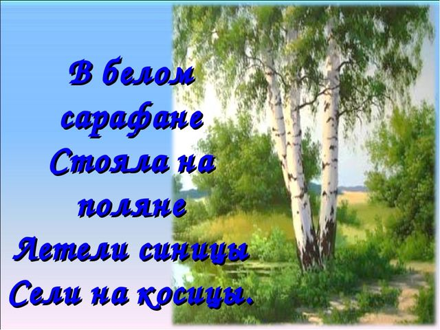 В белом сарафане Стояла на поляне Летели синицы Сели на косицы.
