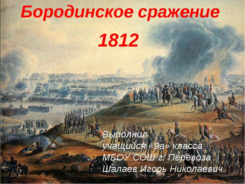 Бородинское сражение 1812 Выполнил учащийся «9a» класса МБОУ СОШ г. Перевоза...