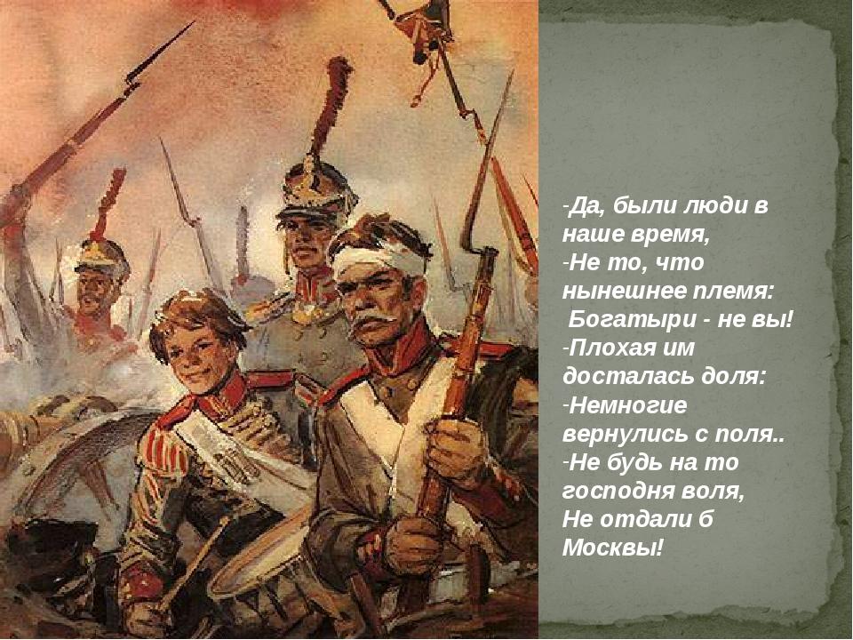 Да, были люди в наше время, Не то, что нынешнее племя: Богатыри - не вы! Плох...