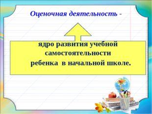 Оценочная деятельность - ядро развития учебной самостоятельности ребенка в на