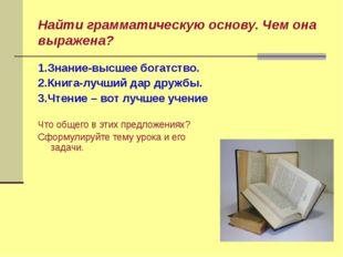 1.Знание-высшее богатство. 2.Книга-лучший дар дружбы. 3.Чтение – вот лучшее у