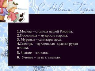 1.Москва – столица нашей Родины. 2.Пословица – мудрость народа. 3. Муравьи –