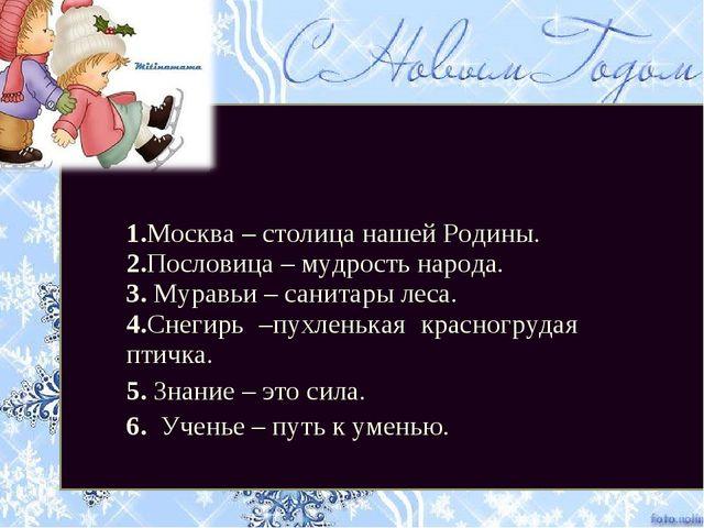1.Москва – столица нашей Родины. 2.Пословица – мудрость народа. 3. Муравьи –...