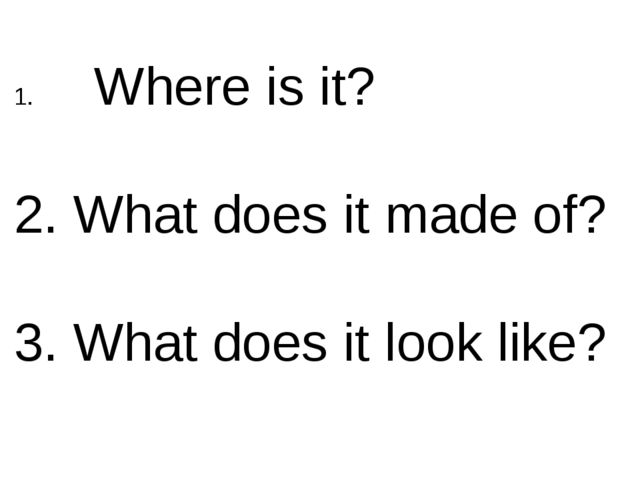 Where is it? 2. What does it made of? 3. What does it look like?
