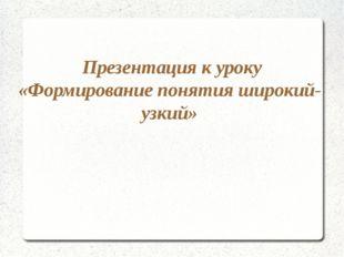 Презентация к уроку «Формирование понятия широкий-узкий»
