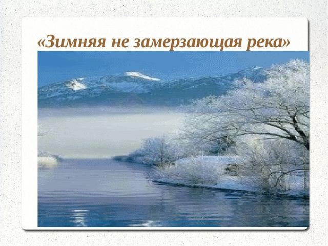 «Зимняя не замерзающая река»