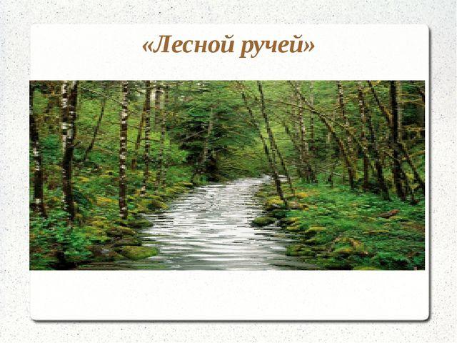 «Лесной ручей»