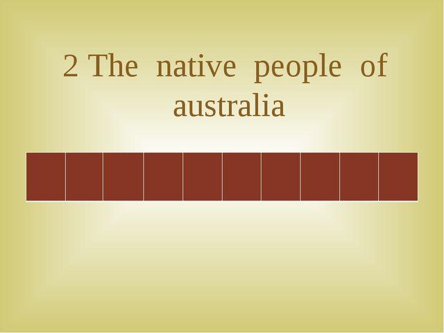 2 The native people of australia