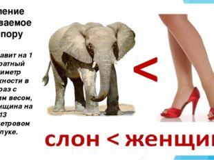 Слон давит на 1 квадратный сантиметр поверхности в 25 раз с меньшим весом, че