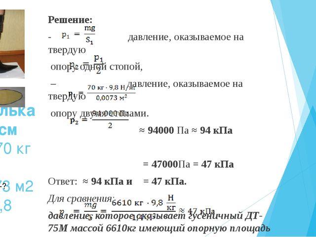 Дано: Шпилька – 10 см m = 70 кг S1 = 0,0073 м2 g = 9,8 Н/кг Решение: - давлен...