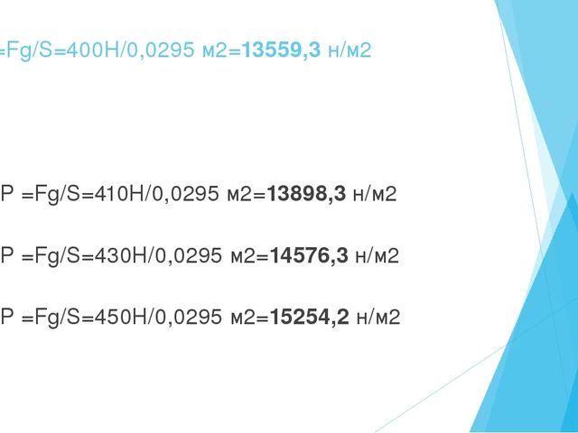 1. P =Fg/S=400H/0,0295 м2=13559,3 н/м2 2. P =Fg/S=410H/0,0295 м2=13898,3 н/м2...