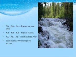 КА - КА – КА – бежит чистая река КИ – КИ – КИ – берега высоки КЕ – КЕ – КЕ –