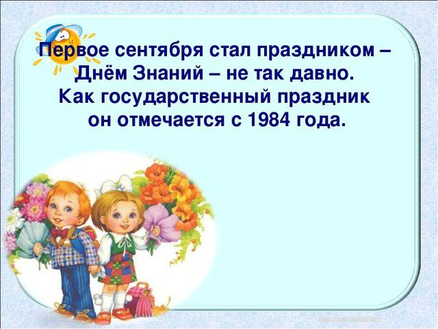 Первое сентября стал праздником – Днём Знаний – не так давно. Как государстве...