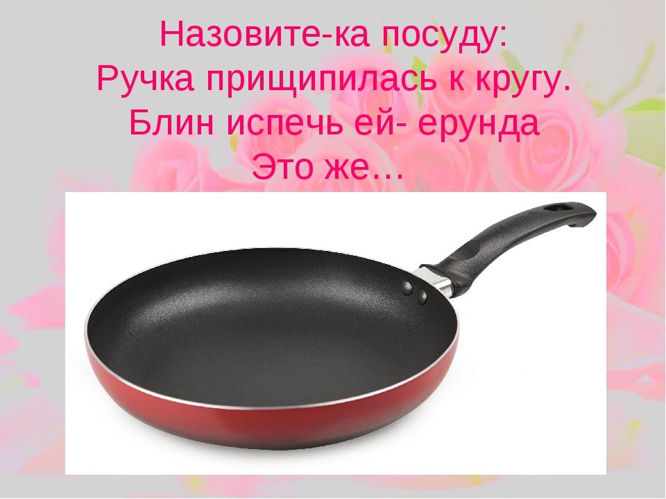 Назовите-ка посуду: Ручка прищипилась к кругу. Блин испечь ей- ерунда Это же…