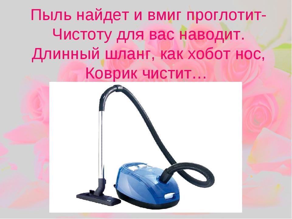 Пыль найдет и вмиг проглотит- Чистоту для вас наводит. Длинный шланг, как хоб...