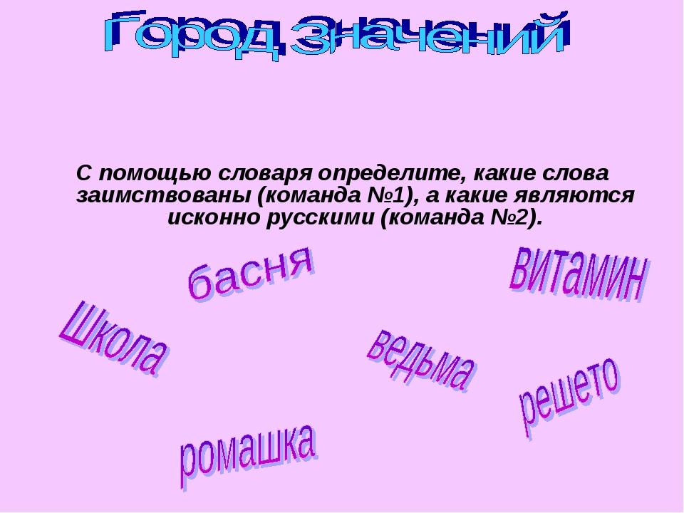 С помощью словаря определите, какие слова заимствованы (команда №1), а какие...