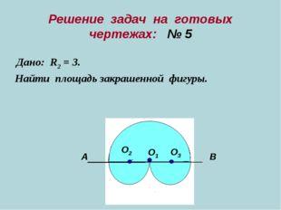Решение задач на готовых чертежах: № 5 Дано: R2 = 3. Найти площадь закрашенно