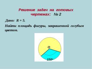 Решение задач на готовых чертежах: № 2 Дано: R = 5. Найти площадь фигуры, зак