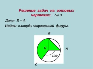 Решение задач на готовых чертежах: № 3 Дано: R = 4. Найти площадь закрашенной