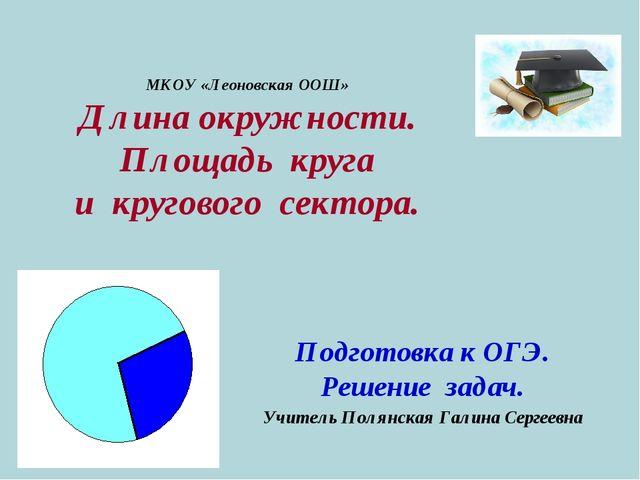 МКОУ «Леоновская ООШ» Длина окружности. Площадь круга и кругового сектора. По...