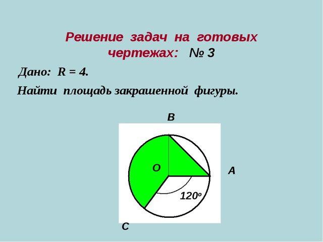 Решение задач на готовых чертежах: № 3 Дано: R = 4. Найти площадь закрашенной...