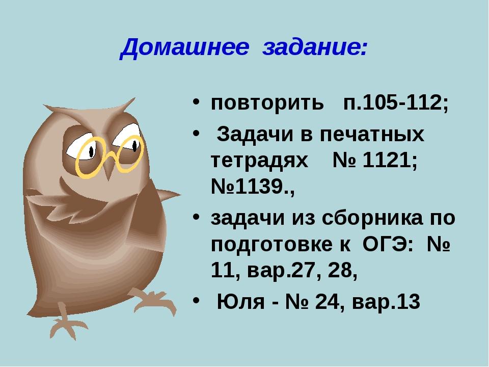 Домашнее задание: повторить п.105-112; Задачи в печатных тетрадях № 1121; №11...