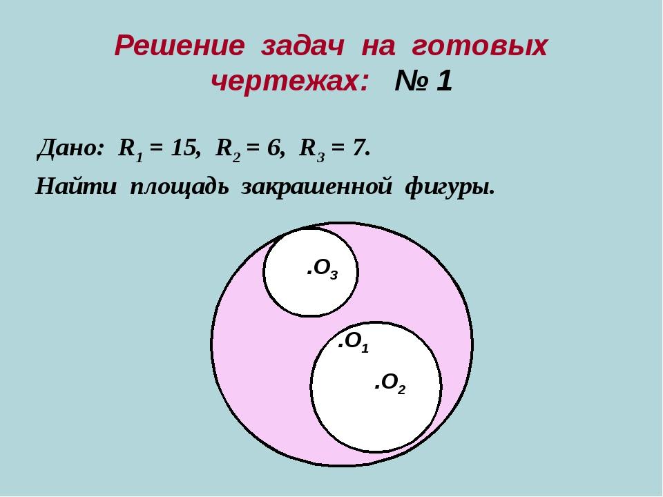 Решение задач на готовых чертежах: № 1 Дано: R1 = 15, R2 = 6, R3 = 7. Найти п...