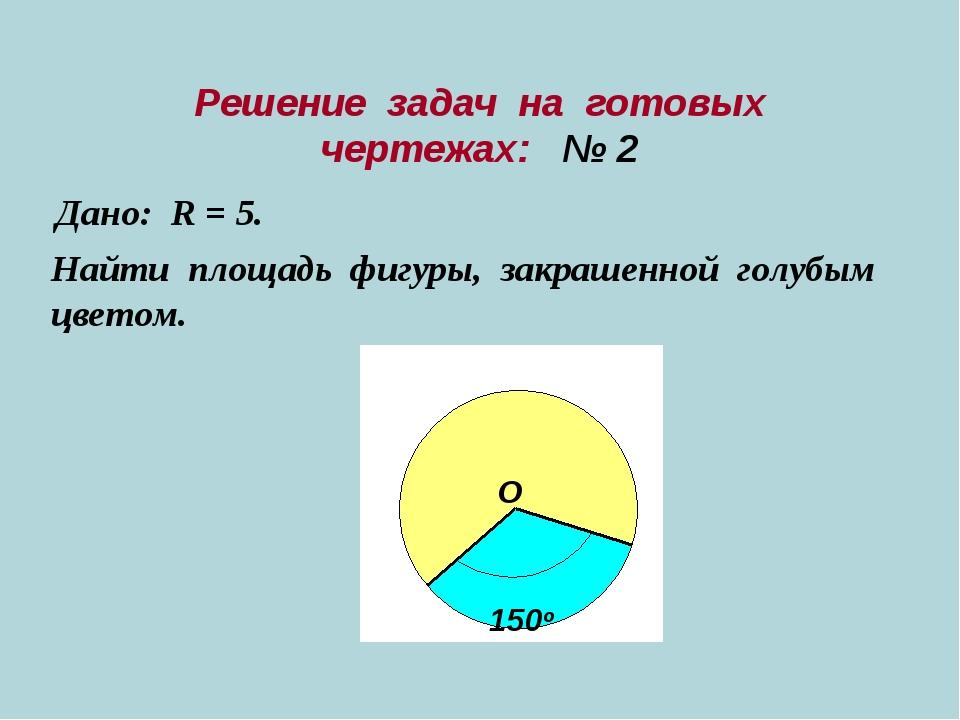 Решение задач на готовых чертежах: № 2 Дано: R = 5. Найти площадь фигуры, зак...