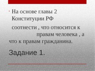 Задание 1. На основе главы 2 Конституции РФ соотнести , что относится к права